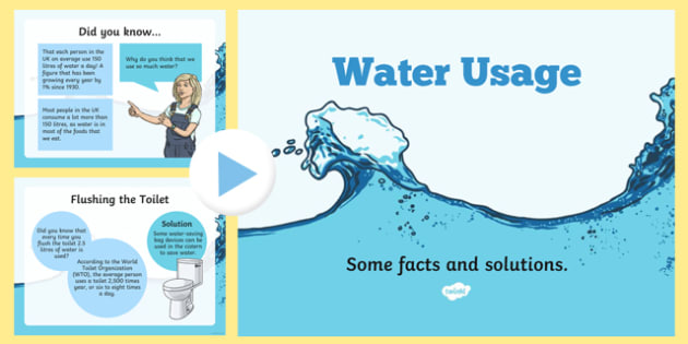 Water Usage and Solutions PowerPoint - water, saving water, how to save water, water in our homes, how you can save water, how much water things use, eco