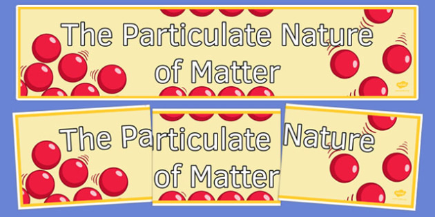 The Particulate Nature of Matter Display Banner - display banner, display, banner, particulate nature of matter