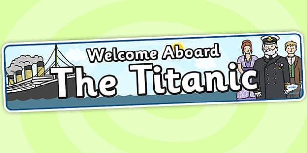 Welcome Aboard The Titanic (Day) - The Titanic, resources, banner, poster, sign, display, Iceberg, Ship, Liner, White Star Line, disaster, New York, sink, lifeboat, boat, captain, survivors