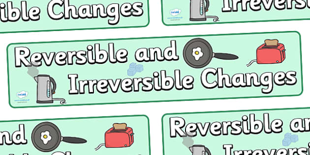 Reversible And Irreversible Changes Display Banner - reversible and irreversible changes, reversible, irreversible, changes, display, banner, sign, poster, changing, reverse