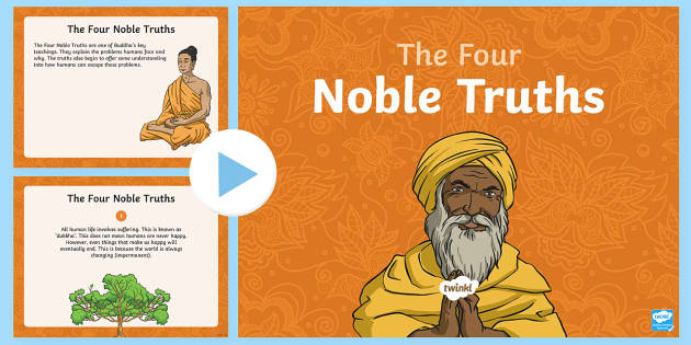 buddhism 4 noble truths The buddha spoke of the four noble truths he had discovered while struggling for enlightenment, these are the central teachings of buddhism it was the buddha's first awareness that life brings with it illness, age, misery and death that lead him to search for a deeper understanding of how we live, and ways to end suffering.
